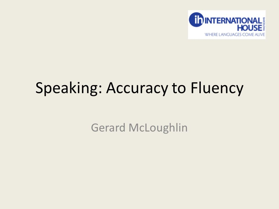 Speaking: Accuracy to Fluency Gerard McLoughlin