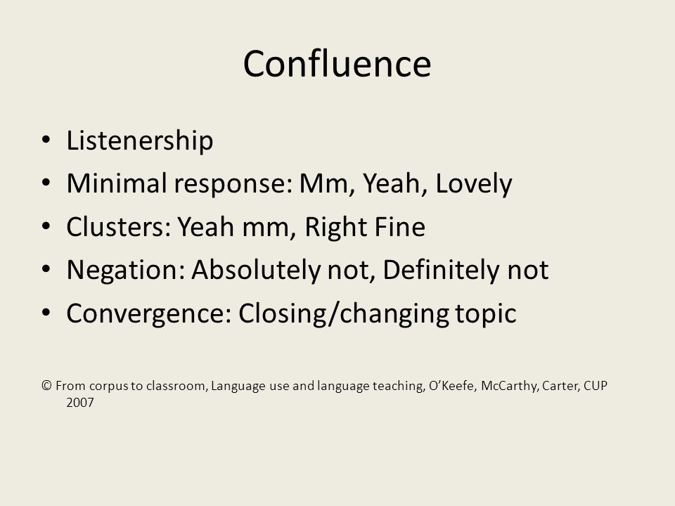 Confluence Listenership Minimal response: Mm, Yeah, Lovely Clusters: Yeah mm, Right Fine Negation: Absolutely not, Definitely not Convergence: Closing/changing topic © From corpus to classroom, Language use and language teaching, OKeefe, McCarthy, Carter, CUP 2007