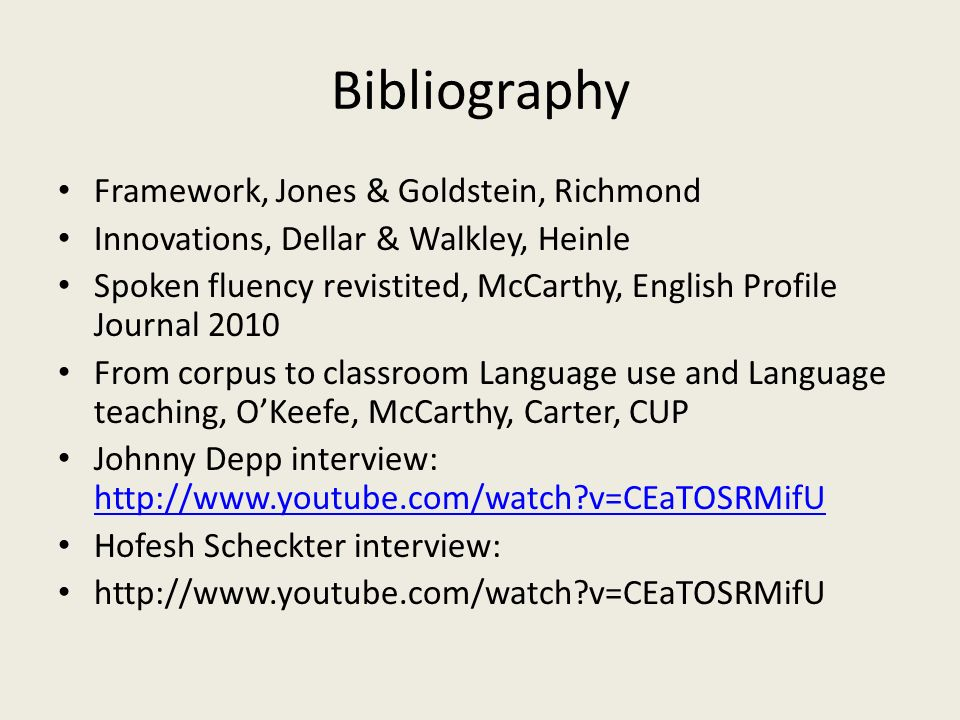 Bibliography Framework, Jones & Goldstein, Richmond Innovations, Dellar & Walkley, Heinle Spoken fluency revistited, McCarthy, English Profile Journal 2010 From corpus to classroom Language use and Language teaching, OKeefe, McCarthy, Carter, CUP Johnny Depp interview: http://www.youtube.com/watch v=CEaTOSRMifU http://www.youtube.com/watch v=CEaTOSRMifU Hofesh Scheckter interview: http://www.youtube.com/watch v=CEaTOSRMifU