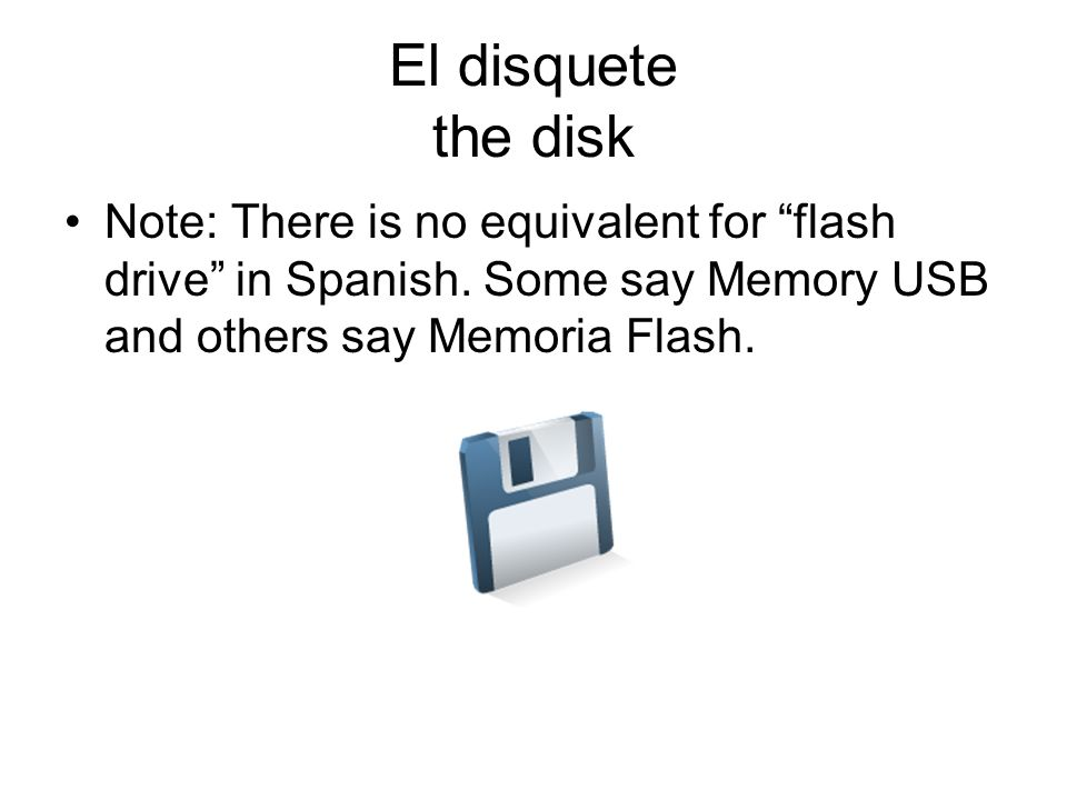El disquete the disk Note: There is no equivalent for flash drive in Spanish.