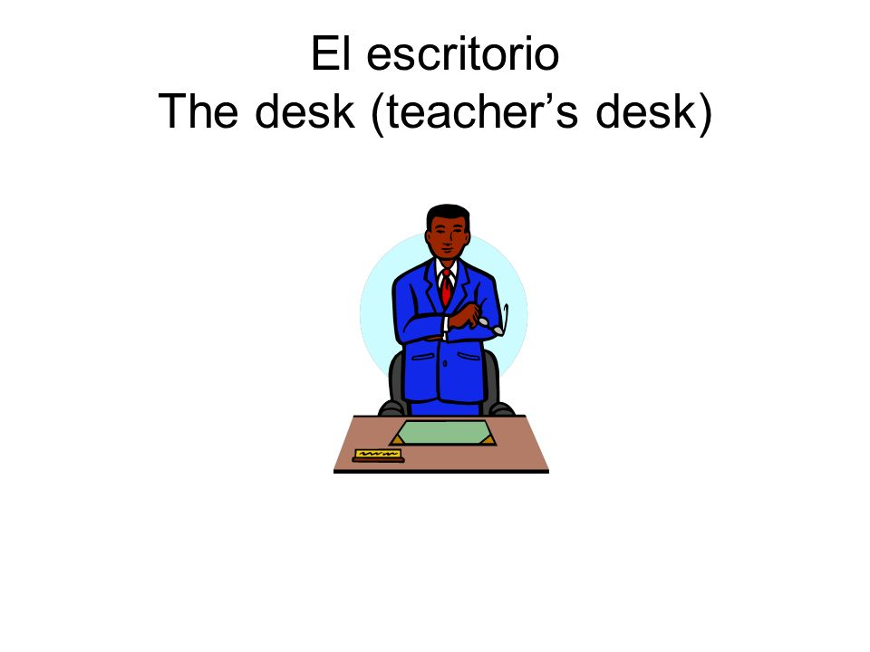El escritorio The desk (teachers desk)