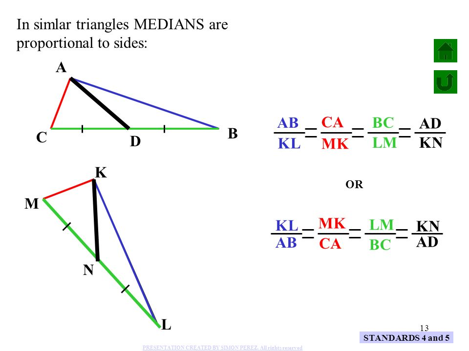 13 A B C K L M AB KL CA MK BC LM N KN D AD In simlar triangles MEDIANS are proportional to sides: STANDARDS 4 and 5 KL AB MK CA LM BC KN AD OR PRESENT