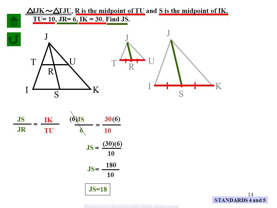 14 J I K S J U T R TU IK STANDARDS 4 and 5 = JS 6 10 30 = IJK TJU, R is the midpoint of TU and S is the midpoint of IK. TU= 10, JR= 6, IK = 30. Find J