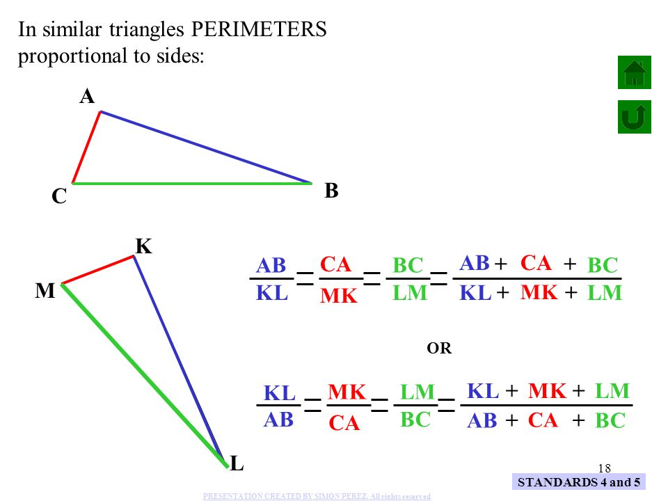 18 A B C K L M AB KL CA MK BC LM In similar triangles PERIMETERS proportional to sides: KL MK LM++ ABCA BC ++ STANDARDS 4 and 5 KL AB MK CA LM BC KLMK