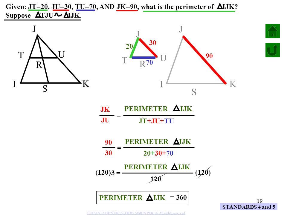 19 JK JU JT+JU+TU PERIMETER IJK STANDARDS 4 and 5 S R J U T I K Given: JT=20, JU=30, TU=70, AND JK=90, what is the perimeter of IJK? Suppose TJU IJK.