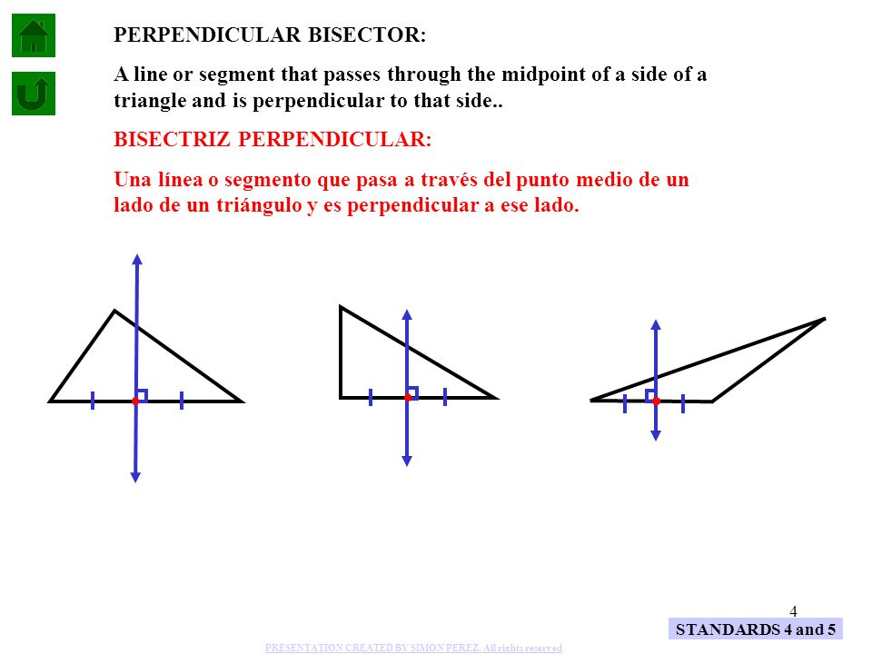 4 STANDARDS 4 and 5 PERPENDICULAR BISECTOR: A line or segment that passes through the midpoint of a side of a triangle and is perpendicular to that si