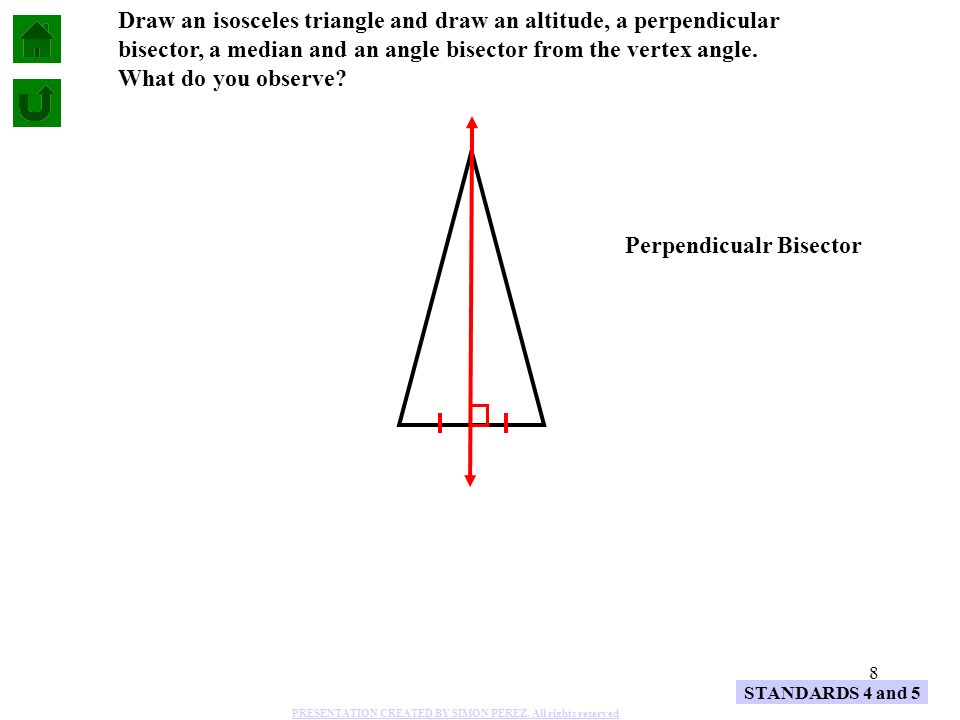 8 STANDARDS 4 and 5 Draw an isosceles triangle and draw an altitude, a perpendicular bisector, a median and an angle bisector from the vertex angle. W