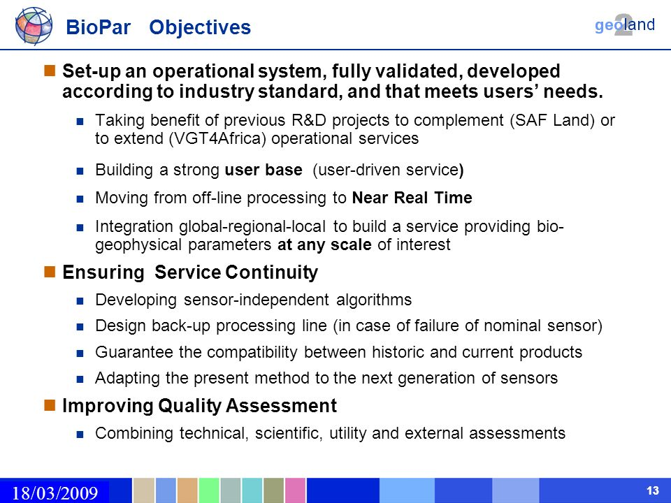 02/03/2009 13 BioPar Objectives Set-up an operational system, fully validated, developed according to industry standard, and that meets users needs.