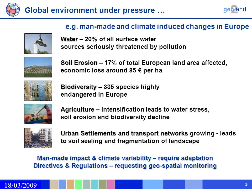 02/03/2009 33 Man-made impact & climate variability – require adaptation Directives & Regulations – requesting geo-spatial monitoring Agriculture Agriculture – intensification leads to water stress, soil erosion and biodiversity decline Soil Erosion Soil Erosion – 17% of total European land area affected, economic loss around 85 per ha Biodiversity Biodiversity – 335 species highly endangered in Europe Water Water – 20% of all surface water sources seriously threatened by pollution Urban Settlementsand transport networks Urban Settlements and transport networks growing - leads to soil sealing and fragmentation of landscape Global environment under pressure … e.g.