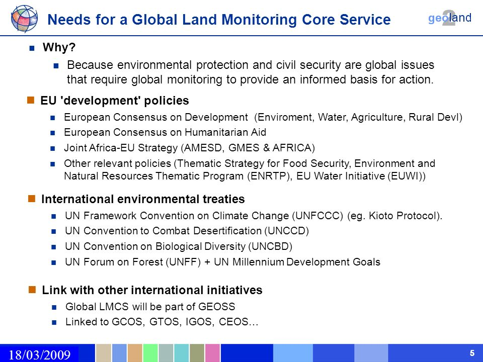 02/03/2009 55 Needs for a Global Land Monitoring Core Service 18/03/2009 EU development policies European Consensus on Development (Enviroment, Water, Agriculture, Rural Devl) European Consensus on Humanitarian Aid Joint Africa-EU Strategy (AMESD, GMES & AFRICA) Other relevant policies (Thematic Strategy for Food Security, Environment and Natural Resources Thematic Program (ENRTP), EU Water Initiative (EUWI)) International environmental treaties UN Framework Convention on Climate Change (UNFCCC) (eg.