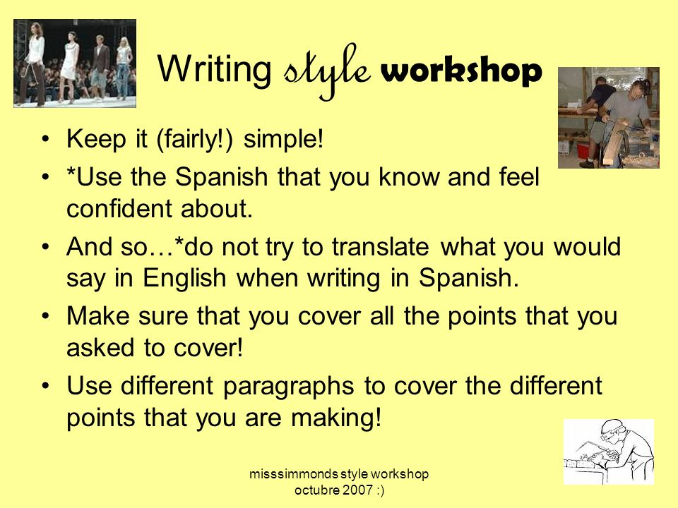 misssimmonds style workshop octubre 2007 :) Writing style workshop Keep it (fairly!) simple! *Use the Spanish that you know and feel confident about.