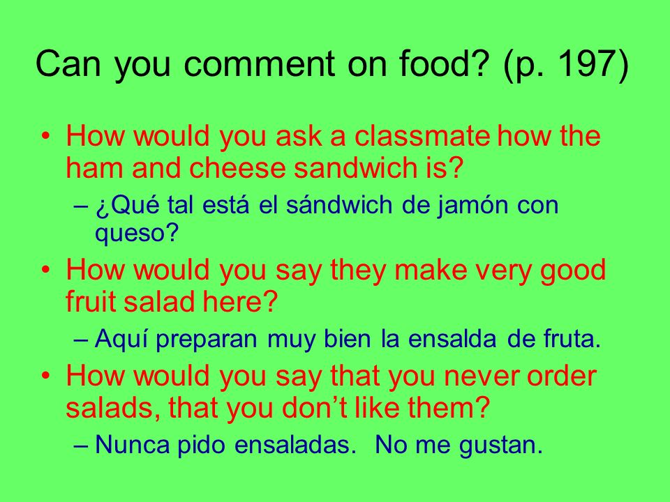 Can you comment on food? (p. 197) How would you ask a classmate how the ham and cheese sandwich is? –¿Qué tal está el sándwich de jamón con queso? How