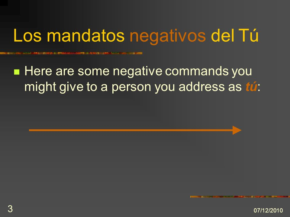 07/12/2010 3 Los mandatos negativos del Tú Here are some negative commands you might give to a person you address as tú: