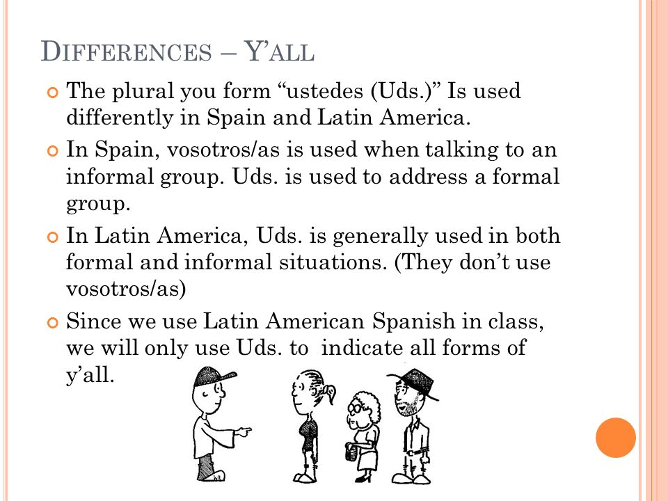 The plural you form ustedes (Uds.) Is used differently in Spain and Latin America. In Spain, vosotros/as is used when talking to an informal group. Ud