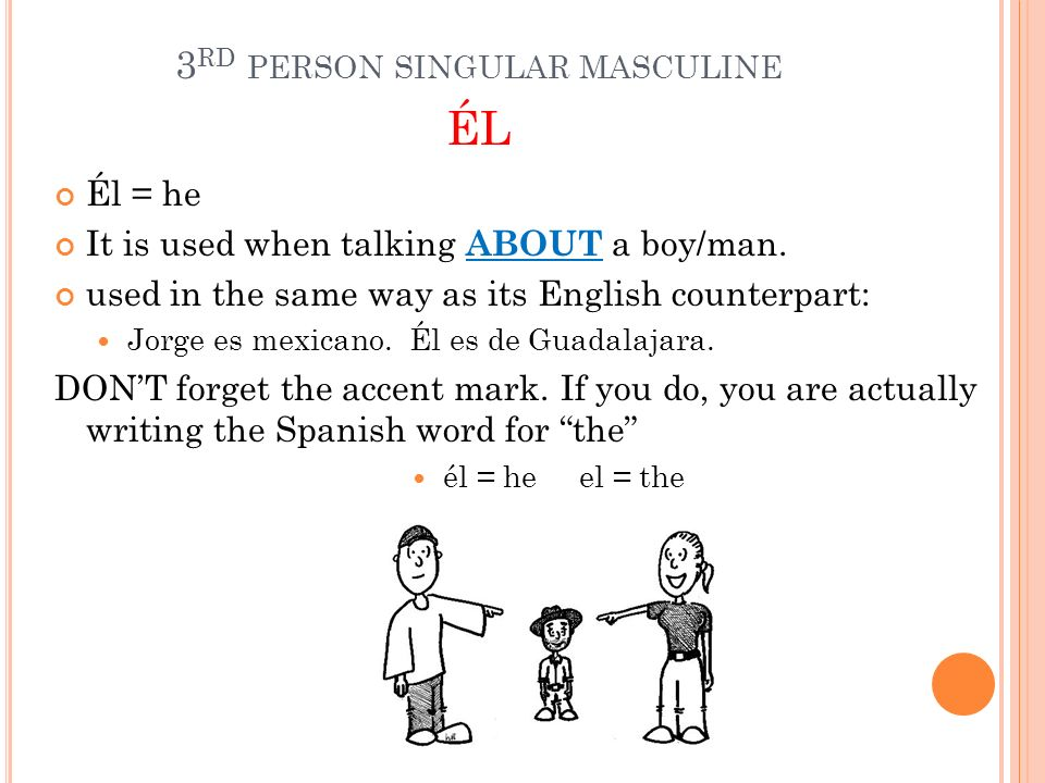 3 RD PERSON SINGULAR MASCULINE ÉL Él = he It is used when talking ABOUT a boy/man. used in the same way as its English counterpart: Jorge es mexicano.
