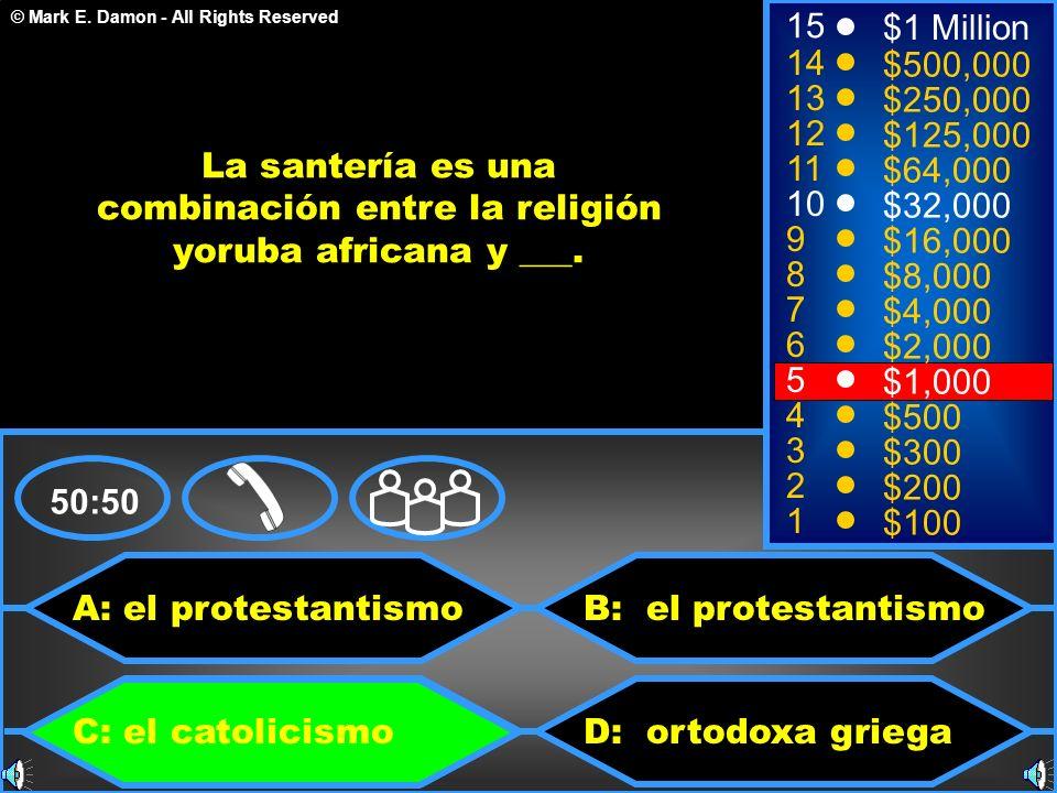 © Mark E. Damon - All Rights Reserved A: el protestantismo C: el catolicismo B: el protestantismo D: ortodoxa griega 50:50 15 14 13 12 11 10 9 8 7 6 5