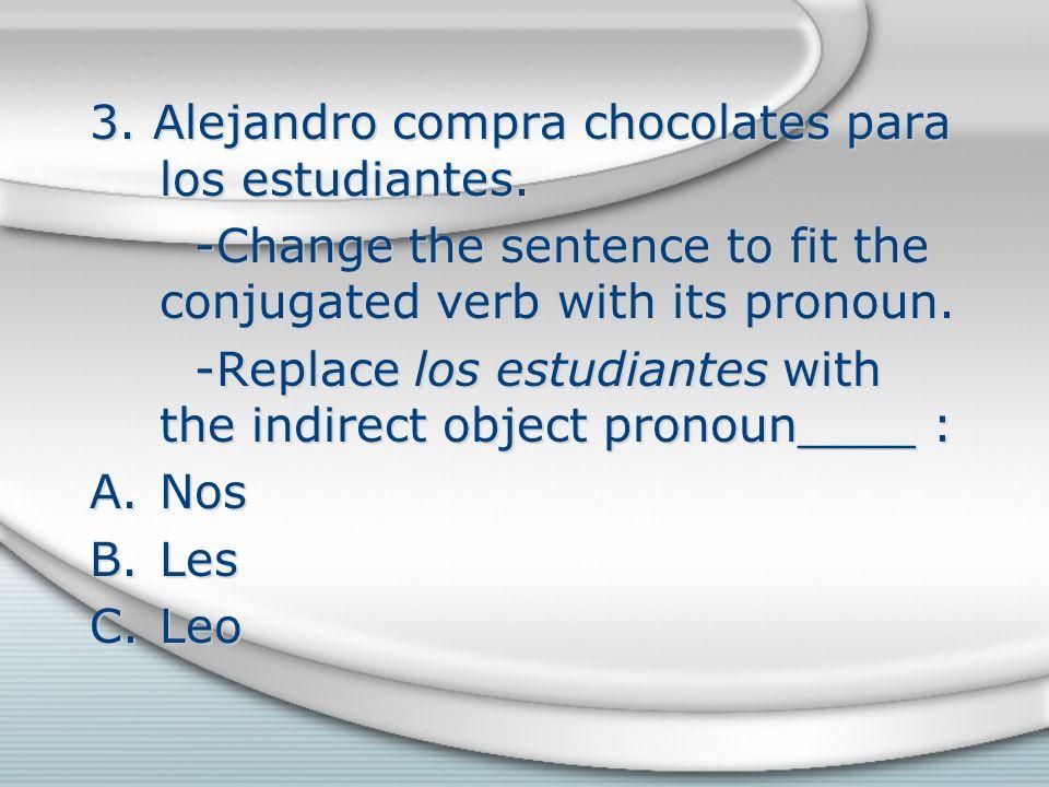 3. Alejandro compra chocolates para los estudiantes. -Change the sentence to fit the conjugated verb with its pronoun. -Replace los estudiantes with t