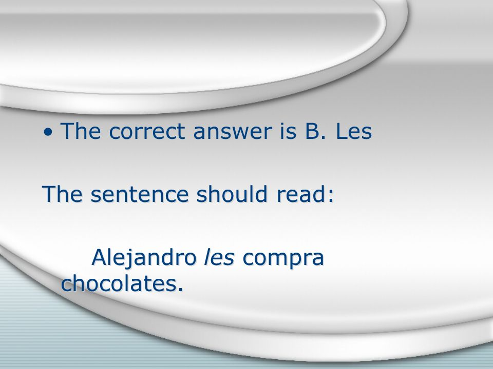 The correct answer is B. Les The sentence should read: Alejandro les compra chocolates.