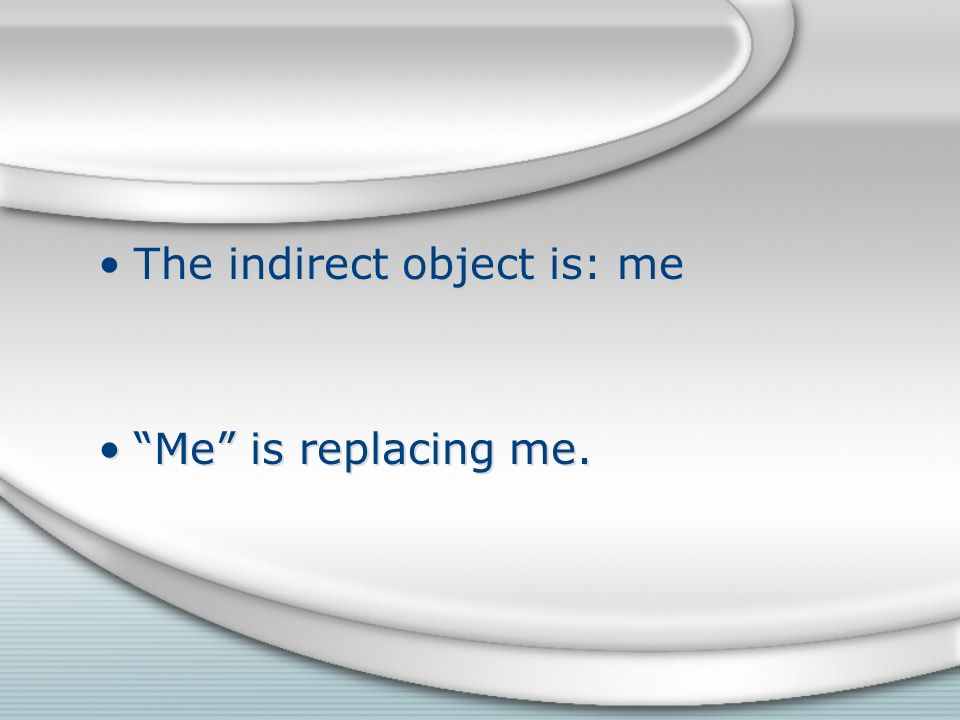 The indirect object is: me Me is replacing me. The indirect object is: me Me is replacing me.