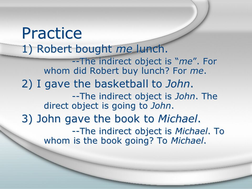 Indirect objects in Spanish Like English, the Spanish indirect object is identified the same way.