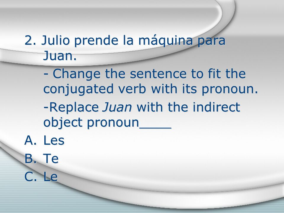 2. Julio prende la máquina para Juan. -Change the sentence to fit the conjugated verb with its pronoun. -Replace Juan with the indirect object pronoun