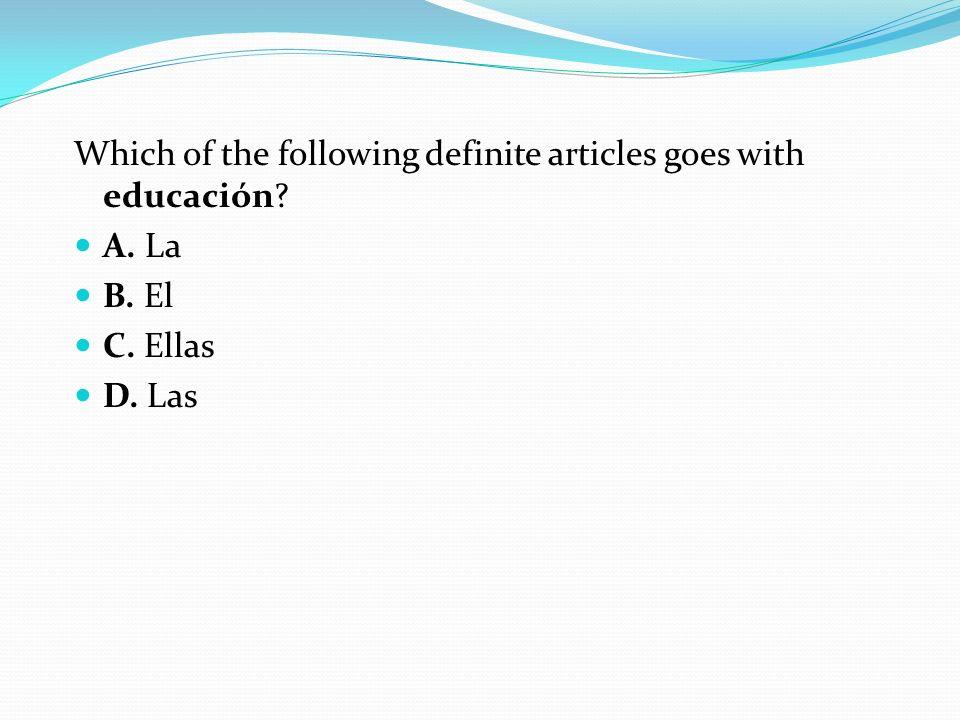 Which of the following definite articles goes with educación? A. La B. El C. Ellas D. Las