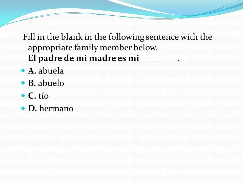 Fill in the blank in the following sentence with the appropriate family member below. El padre de mi madre es mi ________. A. abuela B. abuelo C. tío