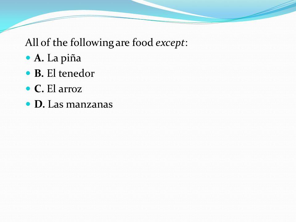 All of the following are food except: A. La piña B. El tenedor C. El arroz D. Las manzanas