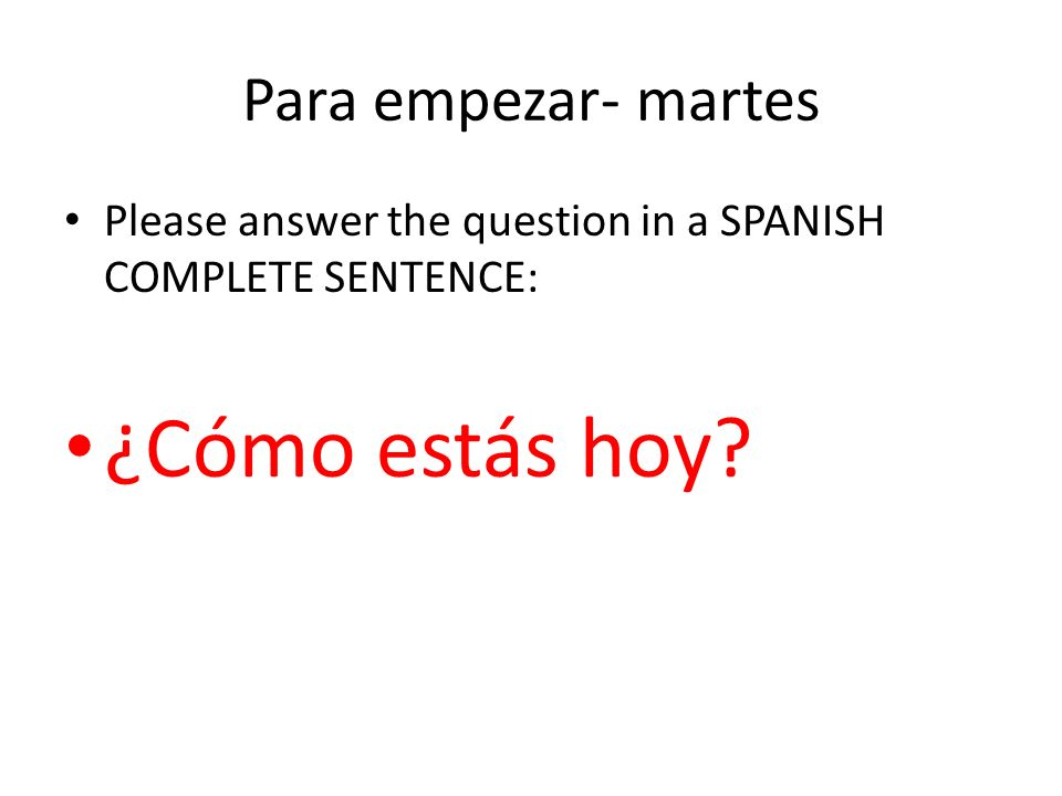 Para empezar- martes Please answer the question in a SPANISH COMPLETE SENTENCE: ¿Cómo estás hoy?