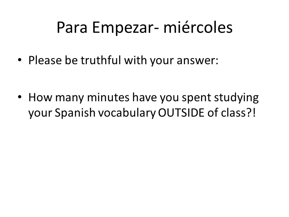 Para Empezar- miércoles Please be truthful with your answer: How many minutes have you spent studying your Spanish vocabulary OUTSIDE of class?!