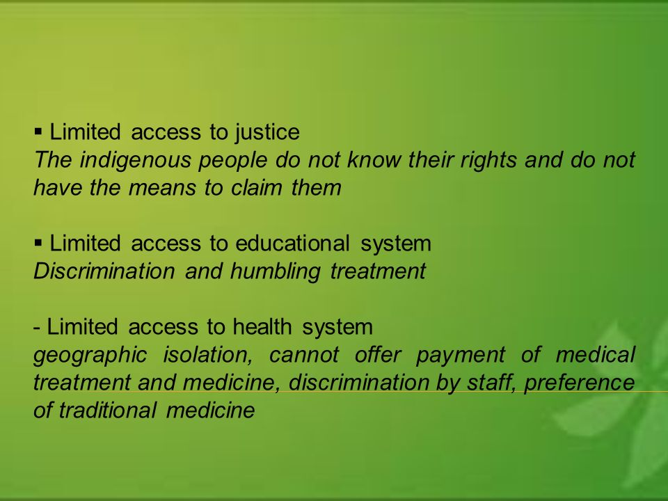 Limited access to justice The indigenous people do not know their rights and do not have the means to claim them Limited access to educational system Discrimination and humbling treatment - Limited access to health system geographic isolation, cannot offer payment of medical treatment and medicine, discrimination by staff, preference of traditional medicine