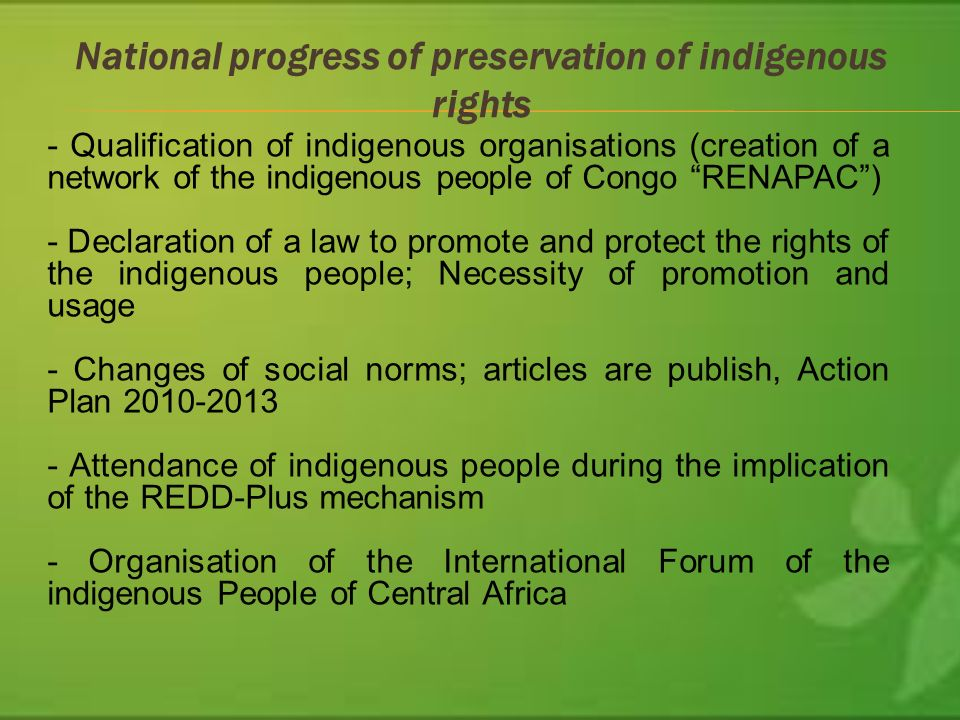 National progress of preservation of indigenous rights - Qualification of indigenous organisations (creation of a network of the indigenous people of Congo RENAPAC) - Declaration of a law to promote and protect the rights of the indigenous people; Necessity of promotion and usage - Changes of social norms; articles are publish, Action Plan Attendance of indigenous people during the implication of the REDD-Plus mechanism - Organisation of the International Forum of the indigenous People of Central Africa