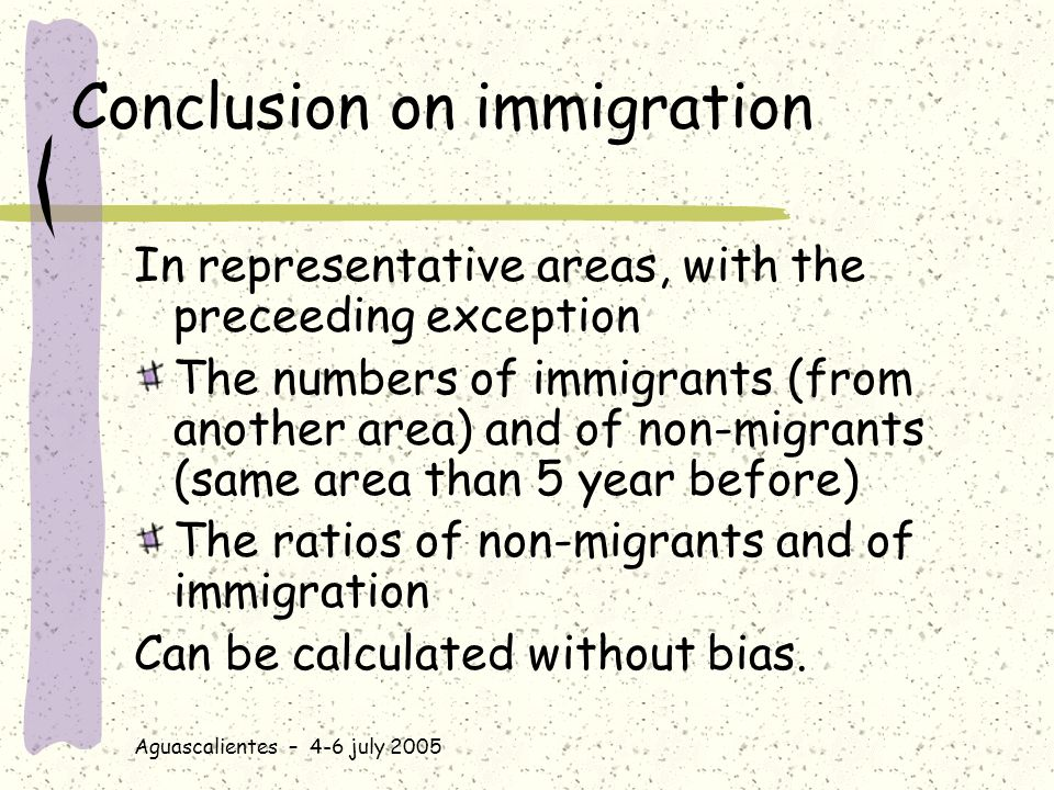 Aguascalientes – 4-6 july 2005 Conclusion on immigration In representative areas, with the preceeding exception The numbers of immigrants (from another area) and of non-migrants (same area than 5 year before) The ratios of non-migrants and of immigration Can be calculated without bias.