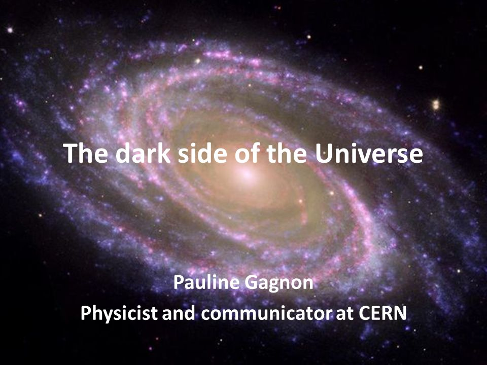Pauline Gagnon Physicist and communicator at CERN The dark side of the Universe