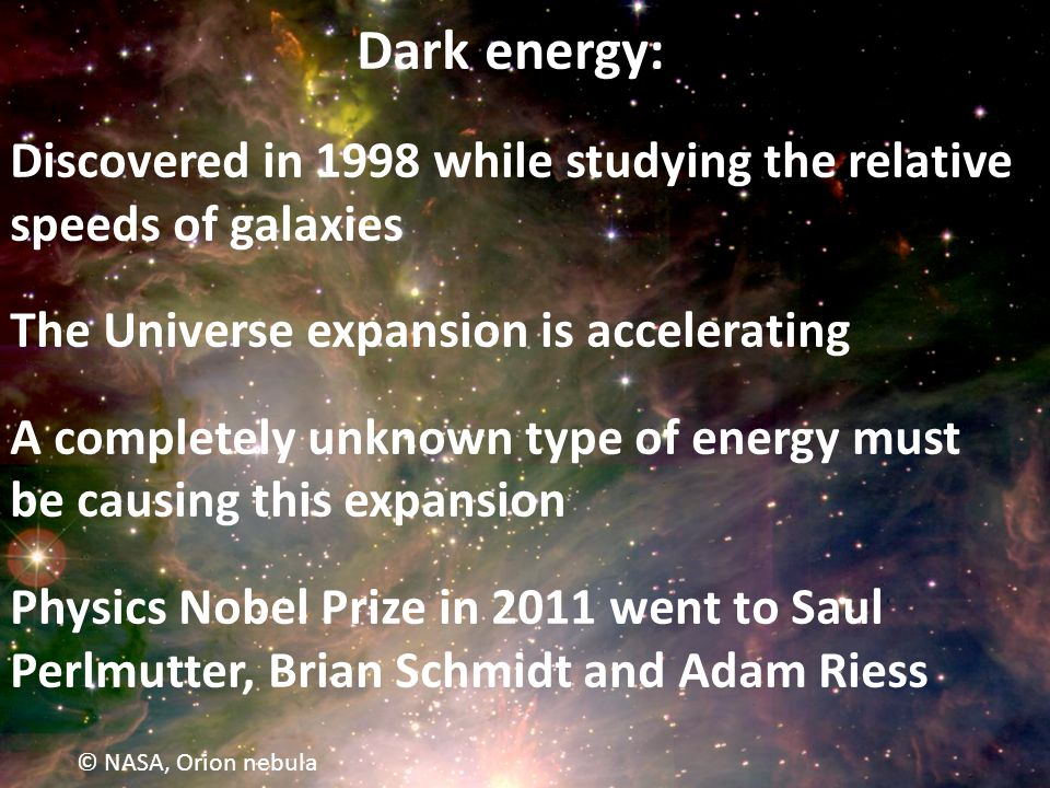 © NASA, Orion nebula Dark energy: Discovered in 1998 while studying the relative speeds of galaxies The Universe expansion is accelerating A completely unknown type of energy must be causing this expansion Physics Nobel Prize in 2011 went to Saul Perlmutter, Brian Schmidt and Adam Riess
