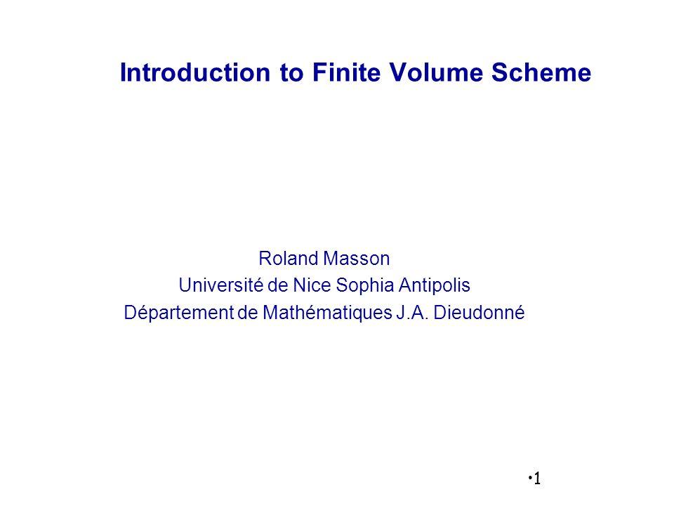 1 Introduction to Finite Volume Scheme Roland Masson Université de Nice Sophia Antipolis Département de Mathématiques J.A.