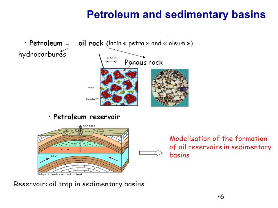 6 Petroleum and sedimentary basins hydrocarbures Porous rock Petroleum = oil rock (latin « petra » and « oleum ») Petroleum reservoir Modelisation of the formation of oil reservoirs in sedimentary basins Reservoir: oil trap in sedimentary basins