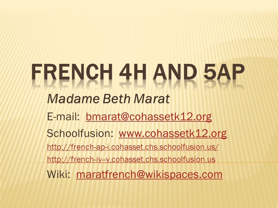 Madame Beth Marat E-mail: bmarat@cohassetk12.orgbmarat@cohassetk12.org Schoolfusion: www.cohassetk12.orgwww.cohassetk12.org http://french-ap-i.cohasset.chs.schoolfusion.us/ http://french-iv--v.cohasset.chs.schoolfusion.us Wiki: maratfrench@wikispaces.commaratfrench@wikispaces.com