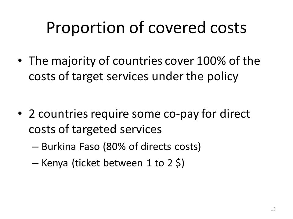 13 Proportion of covered costs The majority of countries cover 100% of the costs of target services under the policy 2 countries require some co-pay for direct costs of targeted services – Burkina Faso (80% of directs costs) – Kenya (ticket between 1 to 2 $)