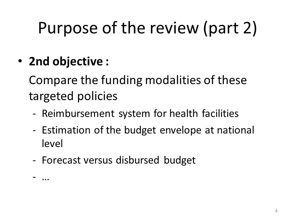 44 Purpose of the review (part 2) 2nd objective : Compare the funding modalities of these targeted policies -Reimbursement system for health facilities -Estimation of the budget envelope at national level -Forecast versus disbursed budget -…
