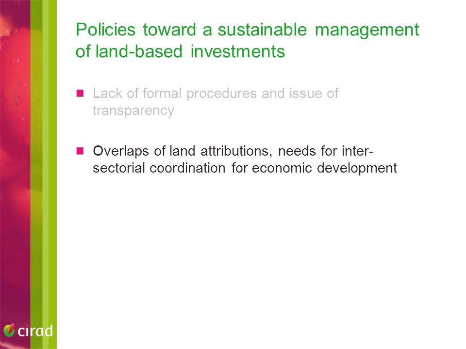 Policies toward a sustainable management of land-based investments Lack of formal procedures and issue of transparency Overlaps of land attributions, needs for inter- sectorial coordination for economic development