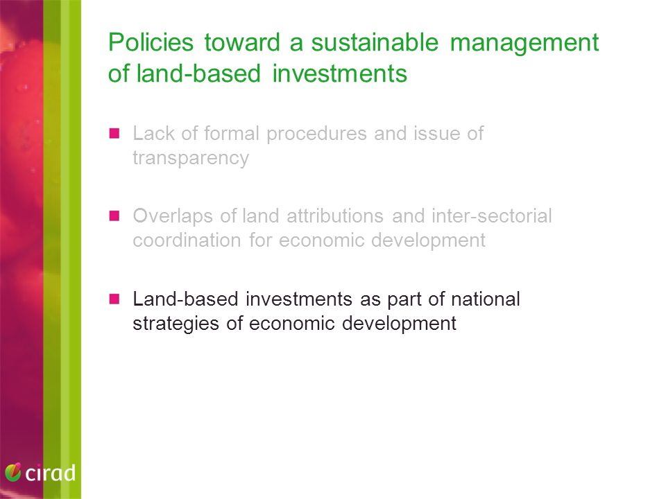 Policies toward a sustainable management of land-based investments Lack of formal procedures and issue of transparency Overlaps of land attributions and inter-sectorial coordination for economic development Land-based investments as part of national strategies of economic development
