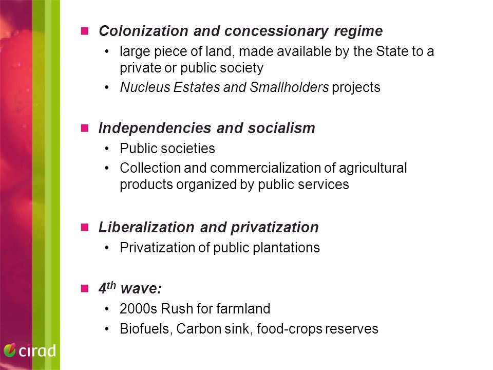 Colonization and concessionary regime large piece of land, made available by the State to a private or public society Nucleus Estates and Smallholders projects Independencies and socialism Public societies Collection and commercialization of agricultural products organized by public services Liberalization and privatization Privatization of public plantations 4 th wave: 2000s Rush for farmland Biofuels, Carbon sink, food-crops reserves