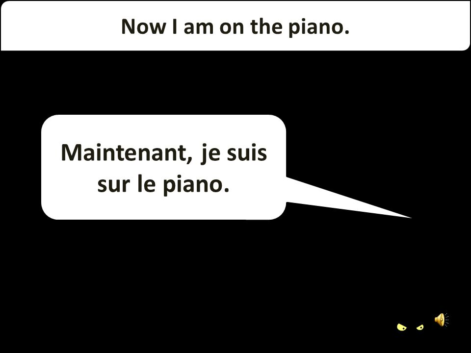 Now I am under the piano Maintenant, je suis sous le piano.