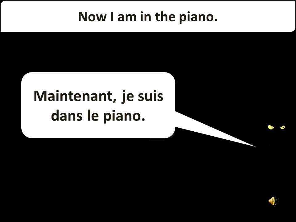 Now I am on the piano. Maintenant, je suis sur le piano.