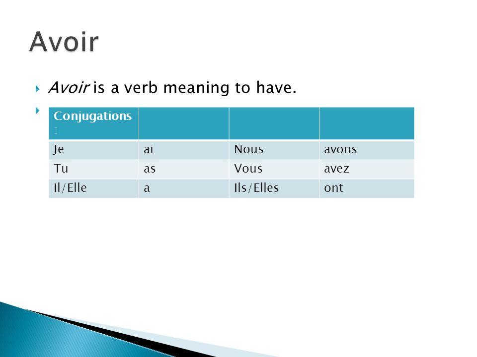 Avoir is a verb meaning to have.. Conjugations : JeaiNousavons TuasVousavez Il/ElleaIls/Ellesont