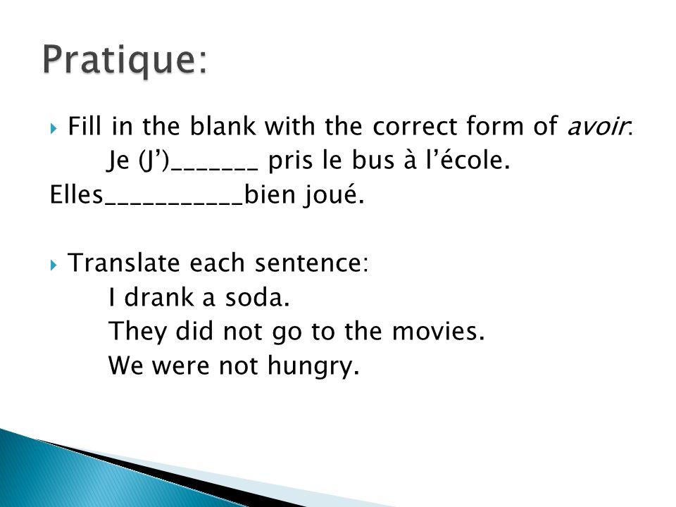 Fill in the blank with the correct form of avoir: Je (J)_______ pris le bus à lécole. Elles___________bien joué. Translate each sentence: I drank a so