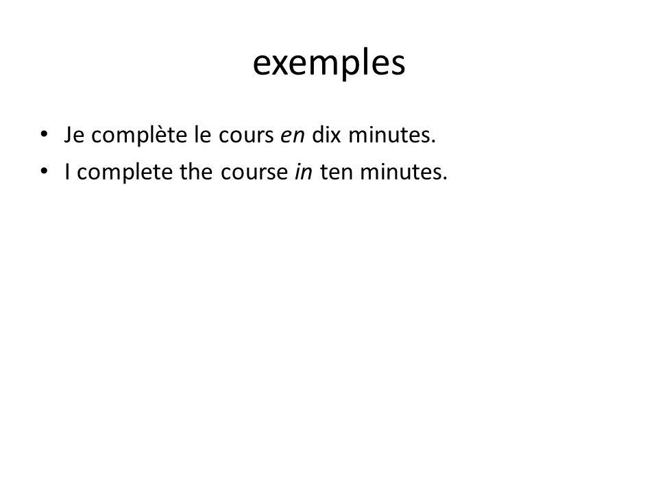 exemples Je complète le cours en dix minutes. I complete the course in ten minutes.