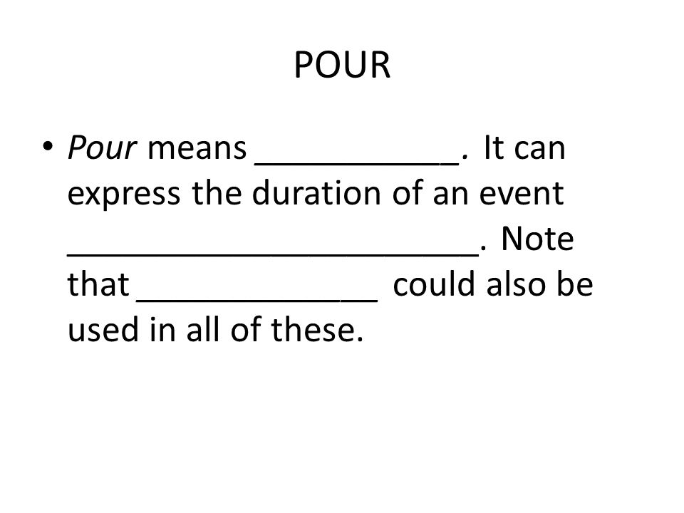 POUR Pour means ___________. It can express the duration of an event ______________________. Note that _____________ could also be used in all of thes