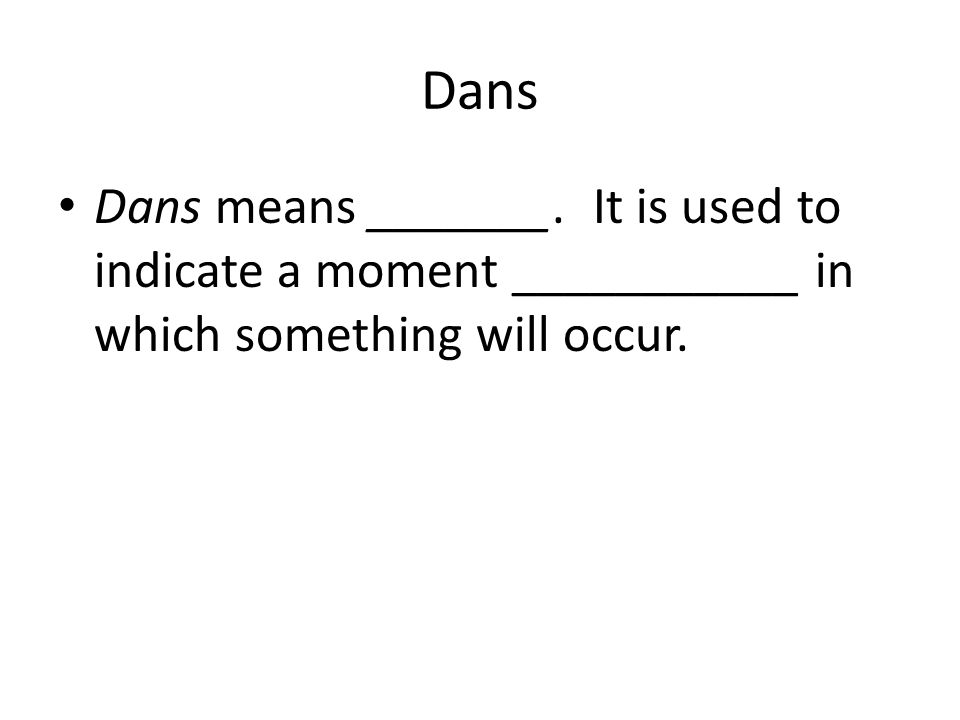 Dans Dans means _______. It is used to indicate a moment ___________ in which something will occur.